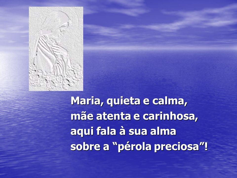 Maria, quieta e calma, mãe atenta e carinhosa, aqui fala à sua alma sobre a pérola preciosa !