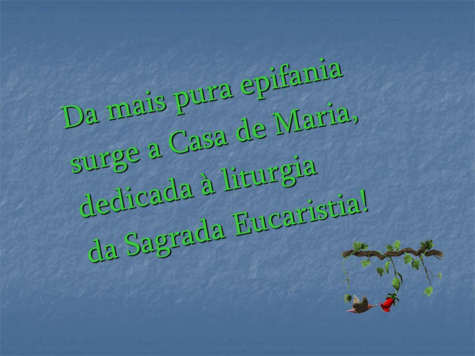 Da mais pura epifania surge a Casa de Maria, dedicada à liturgia da Sagrada Eucaristia!