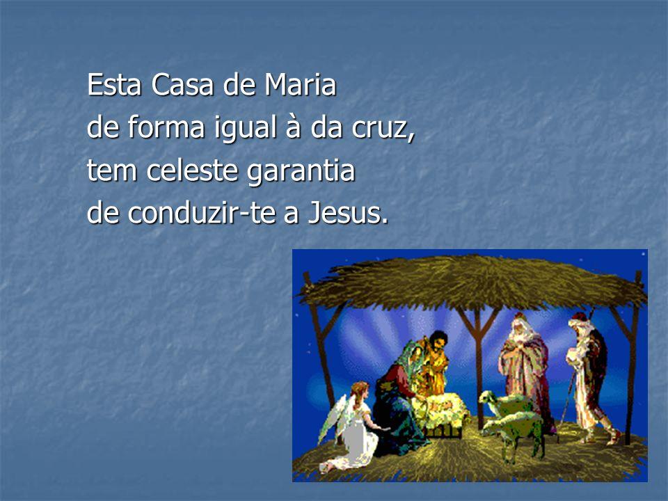 Esta Casa de Maria de forma igual à da cruz, tem celeste garantia de conduzir-te a Jesus.