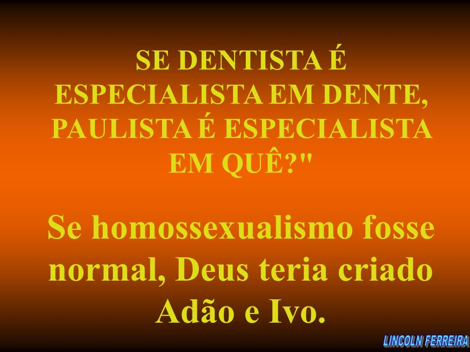 Se homossexualismo fosse normal, Deus teria criado Adão e Ivo.