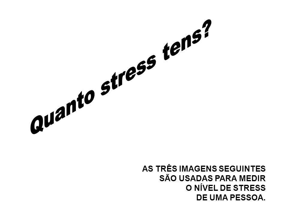 Quanto stress tens AS TRÊS IMAGENS SEGUINTES SÃO USADAS PARA MEDIR