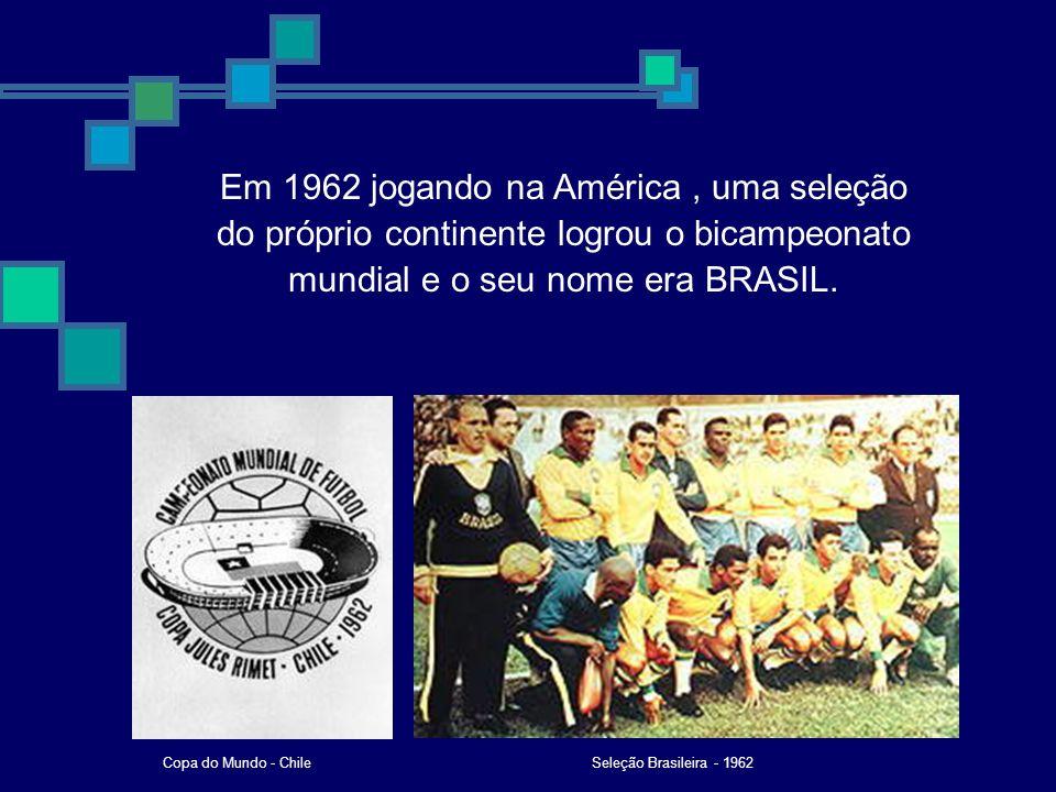 Em 1962 jogando na América , uma seleção do próprio continente logrou o bicampeonato mundial e o seu nome era BRASIL.
