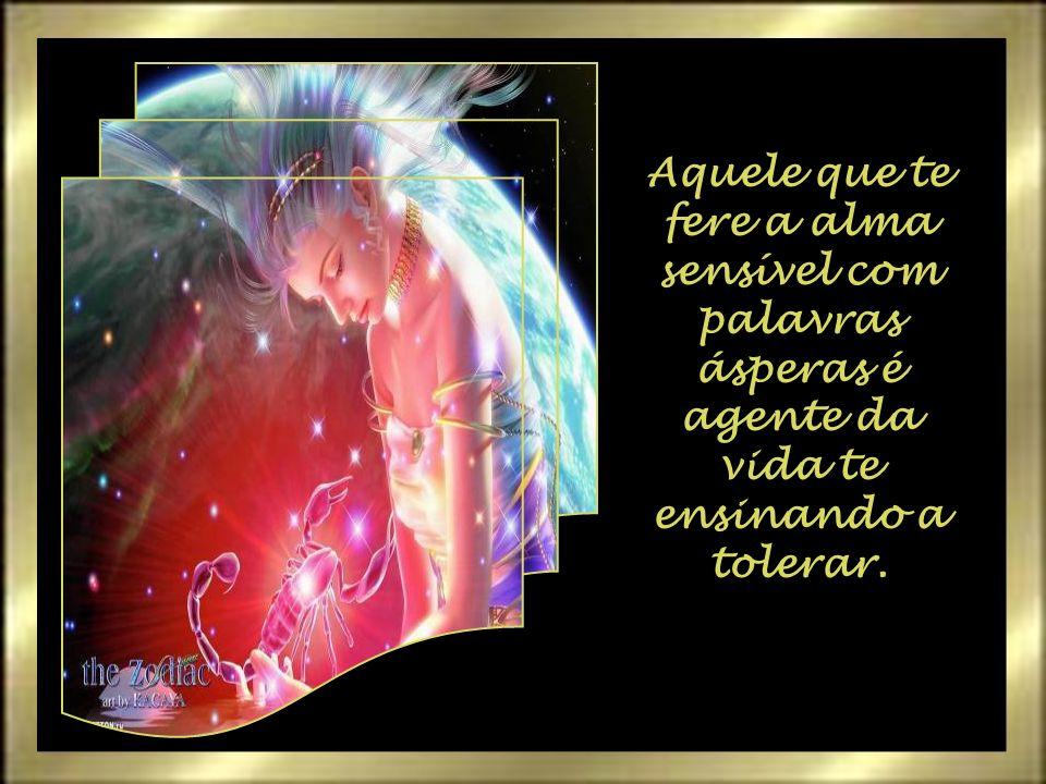Aquele que te fere a alma sensível com palavras ásperas é agente da vida te ensinando a tolerar.