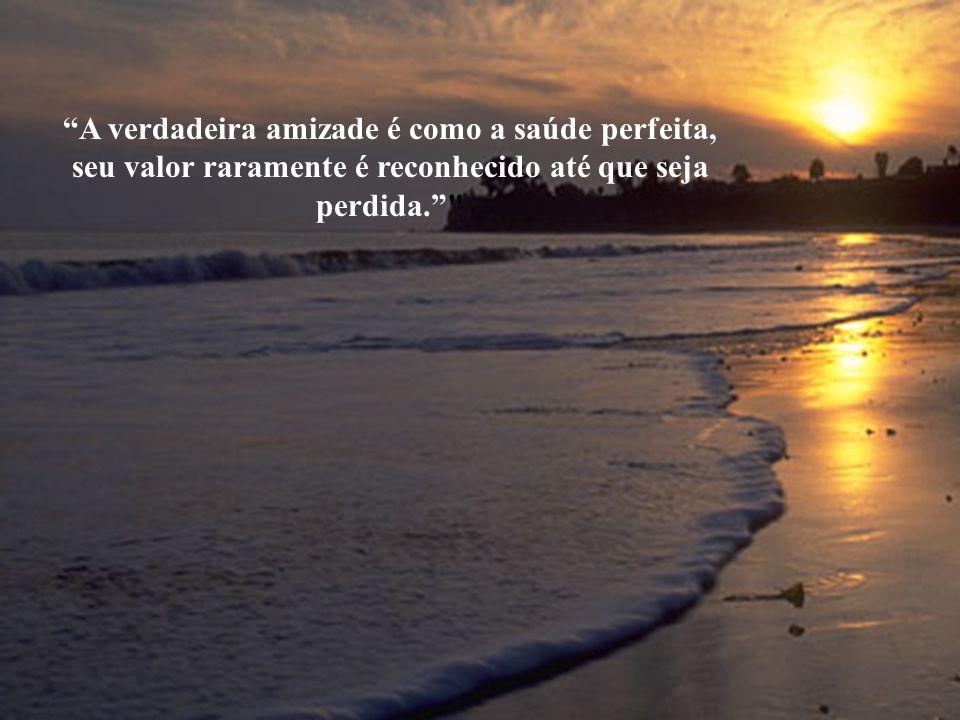A verdadeira amizade é como a saúde perfeita,