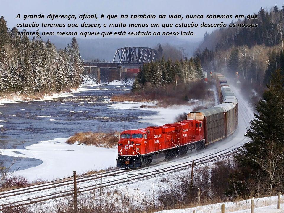 A grande diferença, afinal, é que no comboio da vida, nunca sabemos em que estação teremos que descer, e muito menos em que estação descerão os nossos amores, nem mesmo aquele que está sentado ao nosso lado.