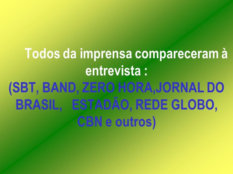 Todos da imprensa compareceram à entrevista : (SBT, BAND, ZERO HORA,JORNAL DO BRASIL, ESTADÃO, REDE GLOBO, CBN e outros)
