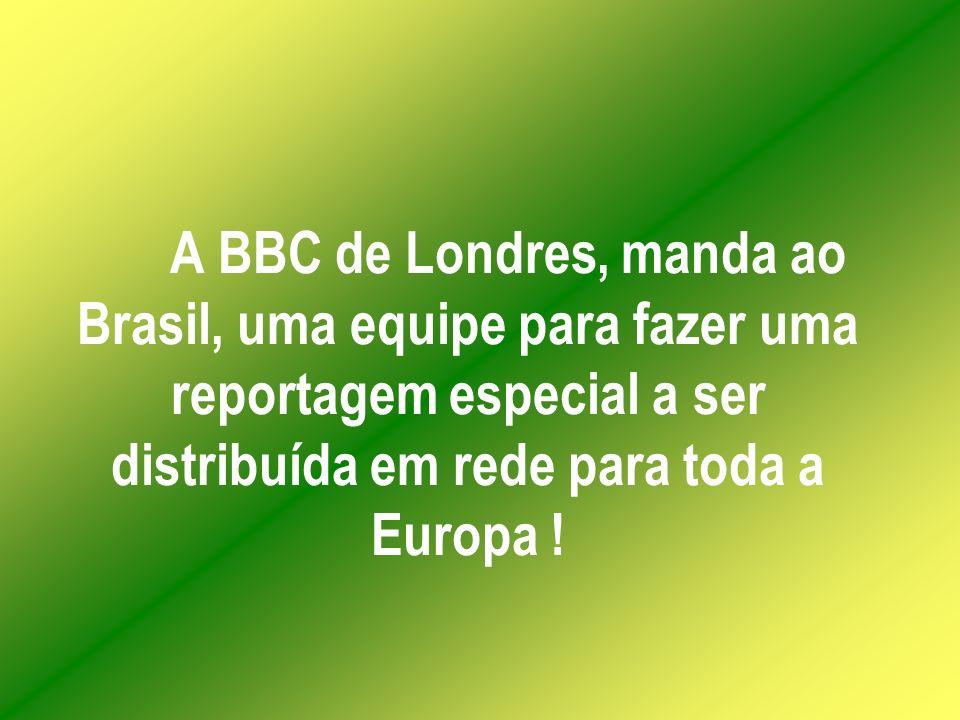 A BBC de Londres, manda ao Brasil, uma equipe para fazer uma reportagem especial a ser distribuída em rede para toda a Europa !