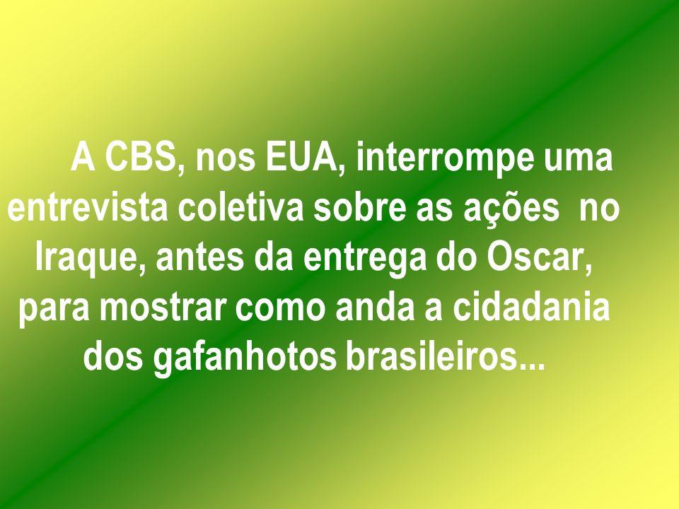 A CBS, nos EUA, interrompe uma entrevista coletiva sobre as ações no Iraque, antes da entrega do Oscar, para mostrar como anda a cidadania dos gafanhotos brasileiros...
