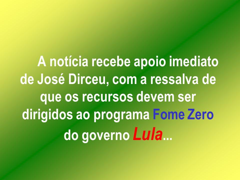 A notícia recebe apoio imediato de José Dirceu, com a ressalva de que os recursos devem ser dirigidos ao programa Fome Zero do governo Lula...