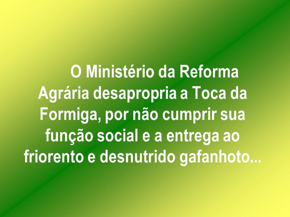 O Ministério da Reforma Agrária desapropria a Toca da Formiga, por não cumprir sua função social e a entrega ao friorento e desnutrido gafanhoto...