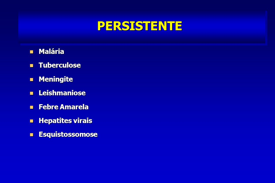 PERSISTENTE Malária Tuberculose Meningite Leishmaniose Febre Amarela