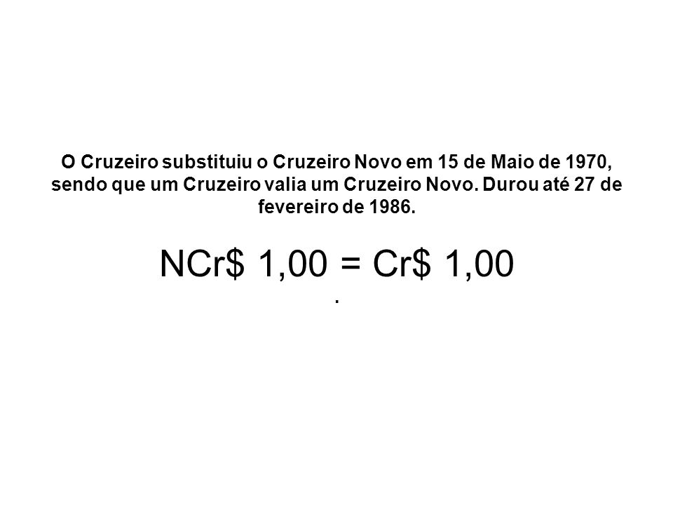 O Cruzeiro substituiu o Cruzeiro Novo em 15 de Maio de 1970, sendo que um Cruzeiro valia um Cruzeiro Novo.