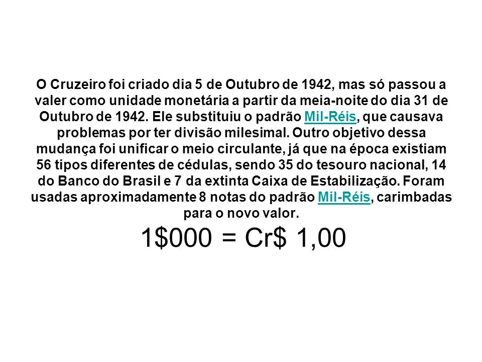 O Cruzeiro foi criado dia 5 de Outubro de 1942, mas só passou a valer como unidade monetária a partir da meia-noite do dia 31 de Outubro de 1942.