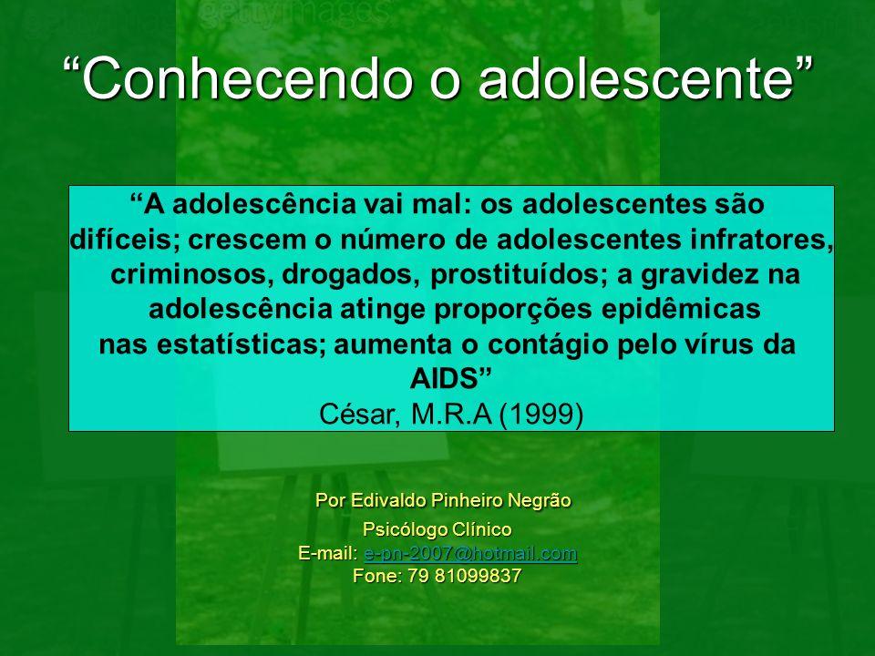 Conhecendo o adolescente Por Edivaldo Pinheiro Negrão Psicólogo Clínico E-mail: e-pn-2007@hotmail.com Fone: 79 81099837