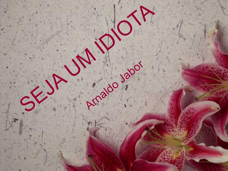 SEJA UM IDIOTA Arnaldo Jabor