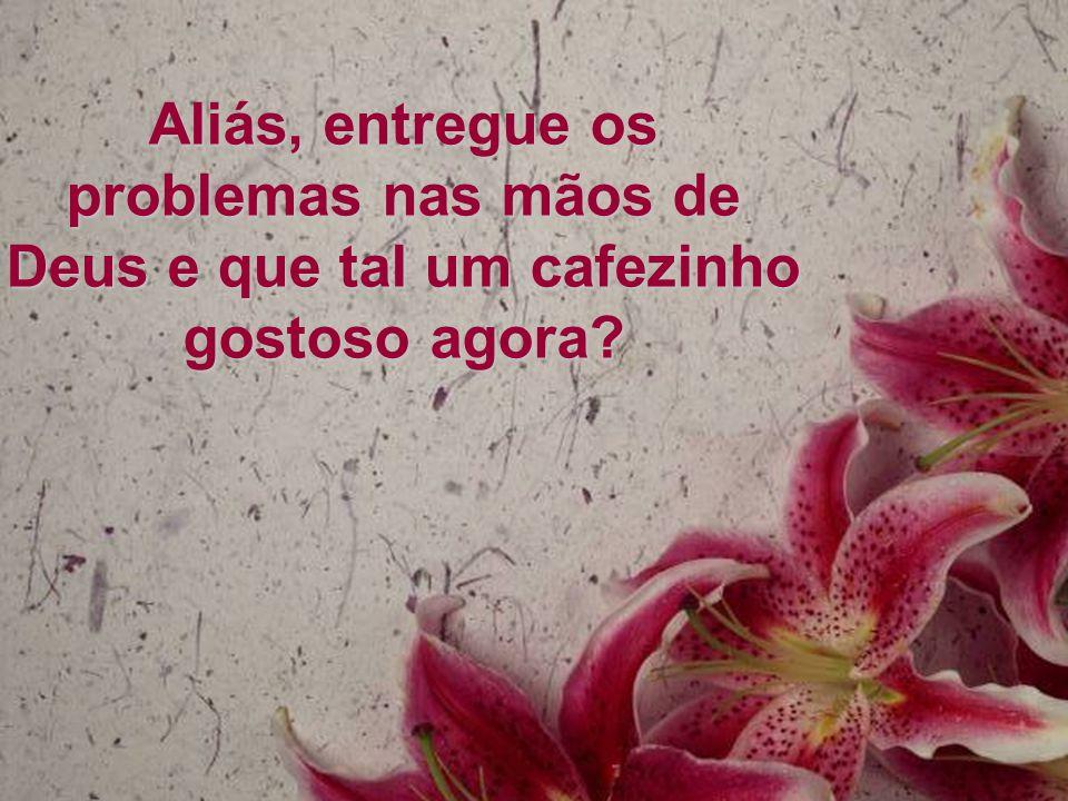 Aliás, entregue os problemas nas mãos de Deus e que tal um cafezinho gostoso agora
