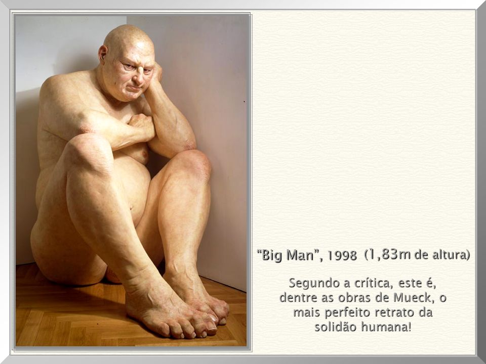 Big Man , 1998 (1,83m de altura) Segundo a crítica, este é,