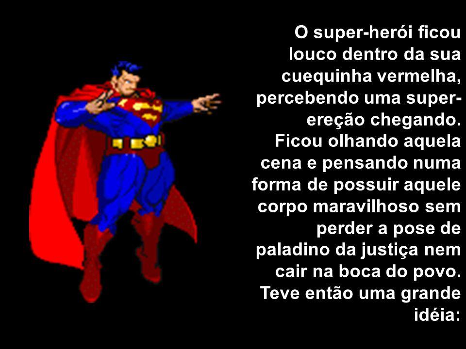 O super-herói ficou louco dentro da sua cuequinha vermelha, percebendo uma super-ereção chegando.