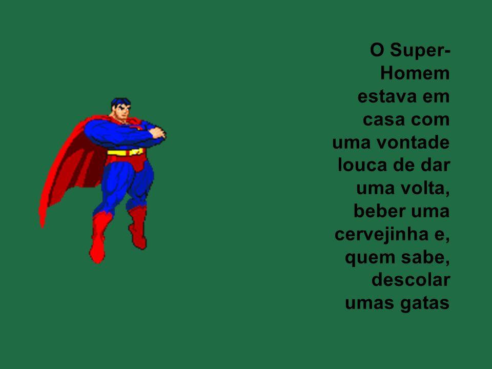 O Super-Homem estava em casa com uma vontade louca de dar uma volta,