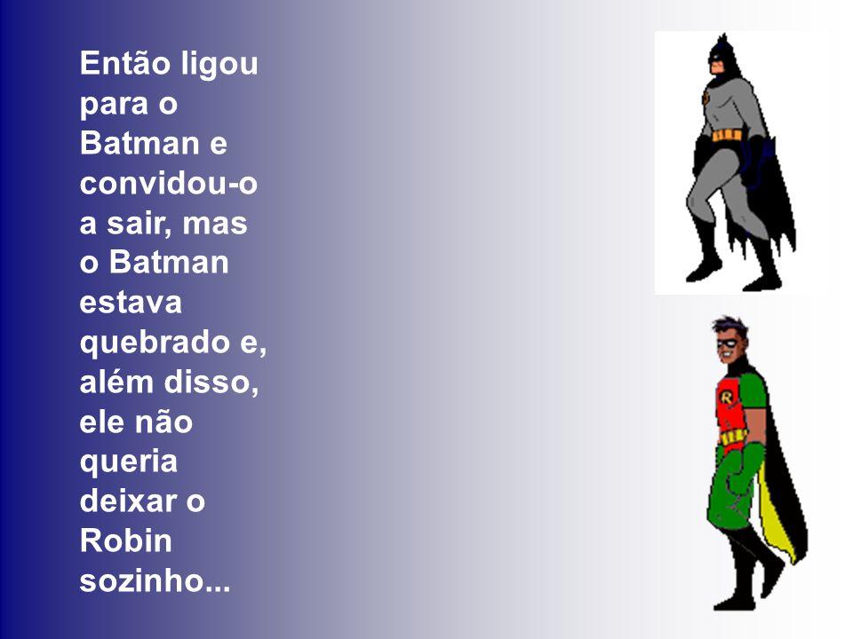 Então ligou para o Batman e convidou-o a sair, mas o Batman estava quebrado e,