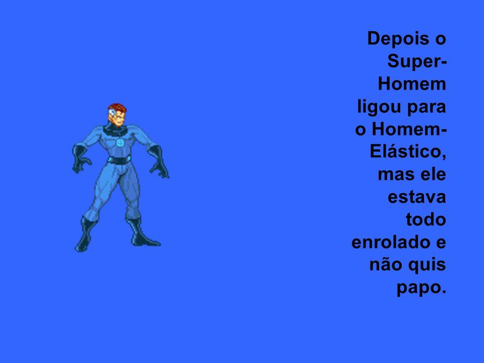 Depois o Super-Homem ligou para o Homem-Elástico, mas ele estava todo enrolado e não quis papo.
