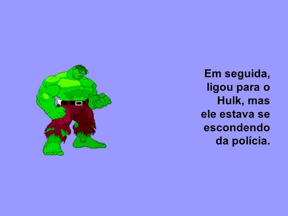 Em seguida, ligou para o Hulk, mas