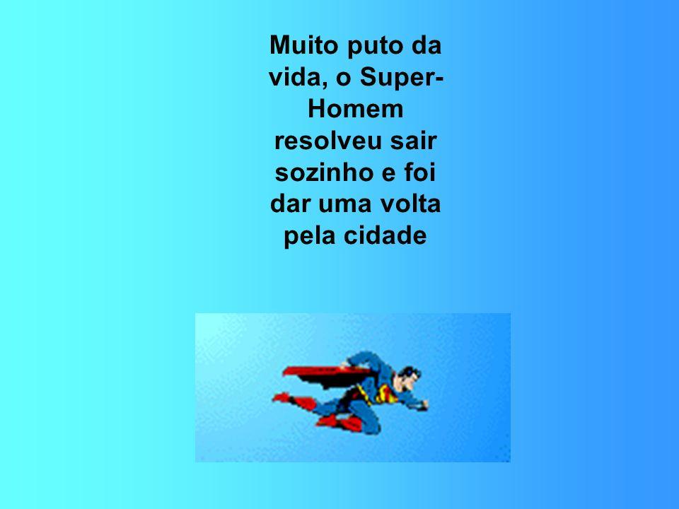 Muito puto da vida, o Super-Homem resolveu sair sozinho e foi dar uma volta pela cidade