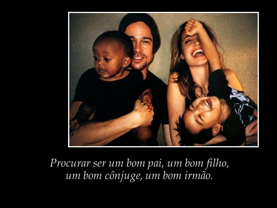 Procurar ser um bom pai, um bom filho, um bom cônjuge, um bom irmão.