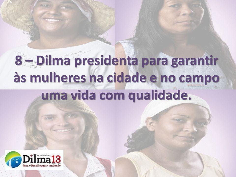8 – Dilma presidenta para garantir às mulheres na cidade e no campo uma vida com qualidade.
