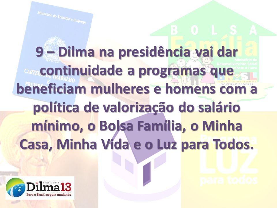 9 – Dilma na presidência vai dar continuidade a programas que beneficiam mulheres e homens com a política de valorização do salário mínimo, o Bolsa Família, o Minha Casa, Minha Vida e o Luz para Todos.