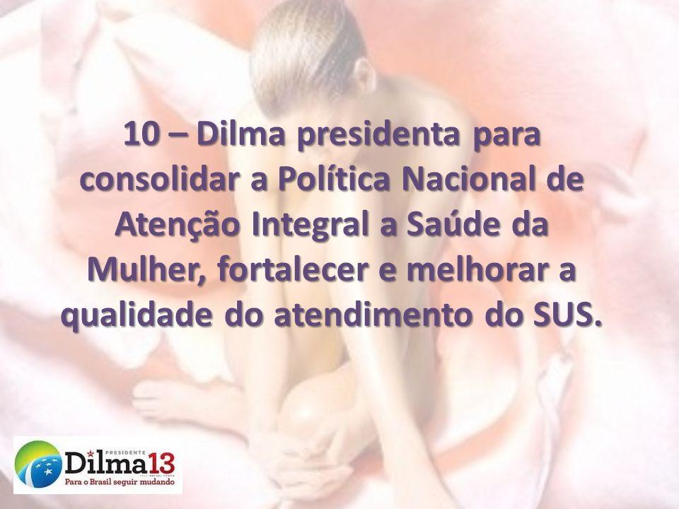 10 – Dilma presidenta para consolidar a Política Nacional de Atenção Integral a Saúde da Mulher, fortalecer e melhorar a qualidade do atendimento do SUS.