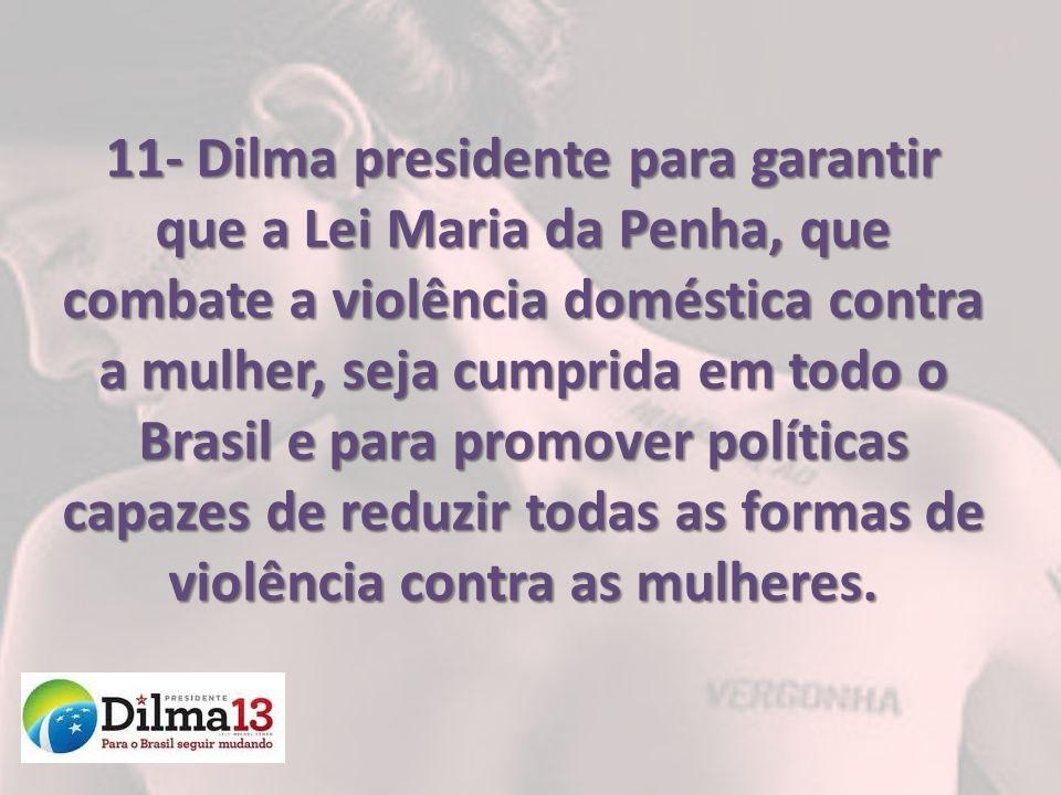 11- Dilma presidente para garantir que a Lei Maria da Penha, que combate a violência doméstica contra a mulher, seja cumprida em todo o Brasil e para promover políticas capazes de reduzir todas as formas de violência contra as mulheres.