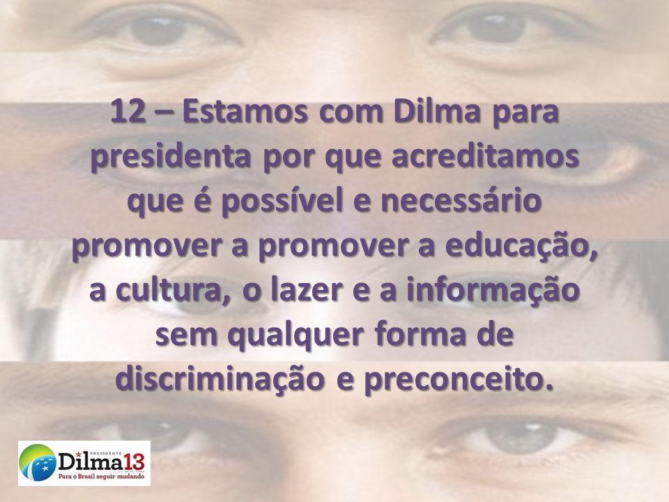 12 – Estamos com Dilma para presidenta por que acreditamos que é possível e necessário promover a promover a educação, a cultura, o lazer e a informação sem qualquer forma de discriminação e preconceito.