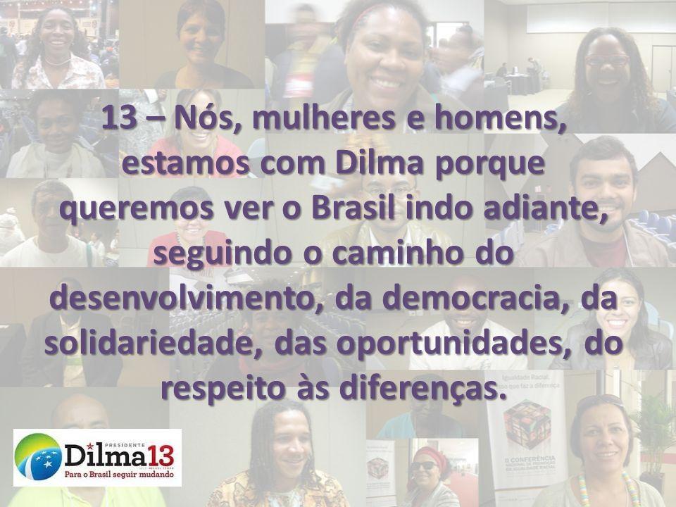 13 – Nós, mulheres e homens, estamos com Dilma porque queremos ver o Brasil indo adiante, seguindo o caminho do desenvolvimento, da democracia, da solidariedade, das oportunidades, do respeito às diferenças.
