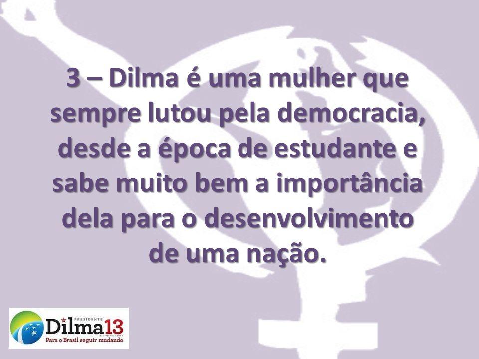3 – Dilma é uma mulher que sempre lutou pela democracia, desde a época de estudante e sabe muito bem a importância dela para o desenvolvimento de uma nação.