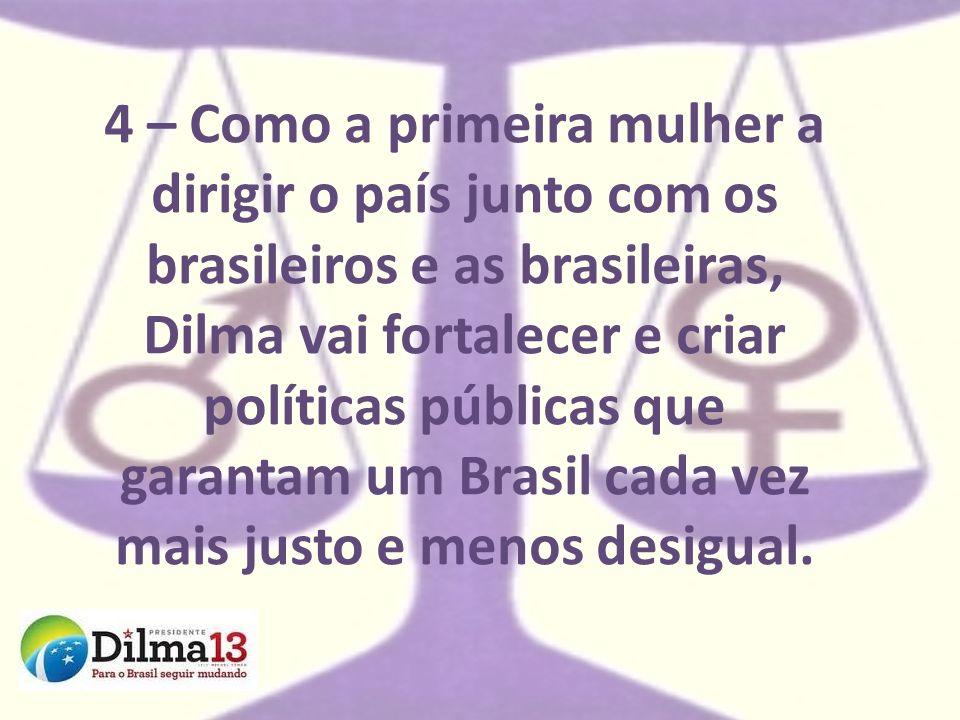 4 – Como a primeira mulher a dirigir o país junto com os brasileiros e as brasileiras, Dilma vai fortalecer e criar políticas públicas que garantam um Brasil cada vez mais justo e menos desigual.