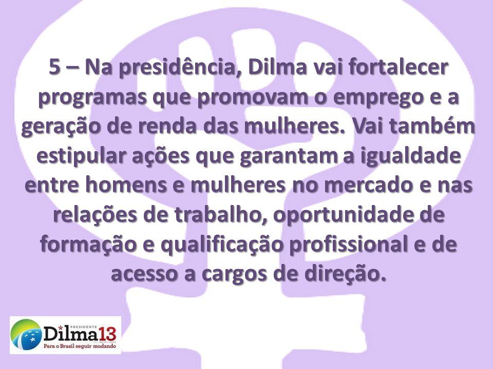 5 – Na presidência, Dilma vai fortalecer programas que promovam o emprego e a geração de renda das mulheres.