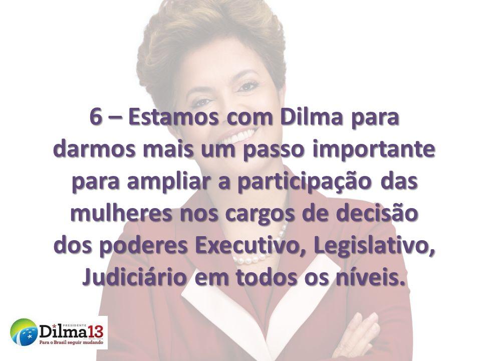 6 – Estamos com Dilma para darmos mais um passo importante para ampliar a participação das mulheres nos cargos de decisão dos poderes Executivo, Legislativo, Judiciário em todos os níveis.