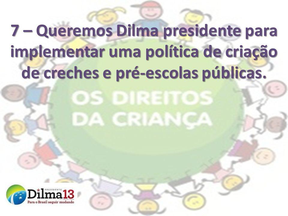 7 – Queremos Dilma presidente para implementar uma política de criação de creches e pré-escolas públicas.