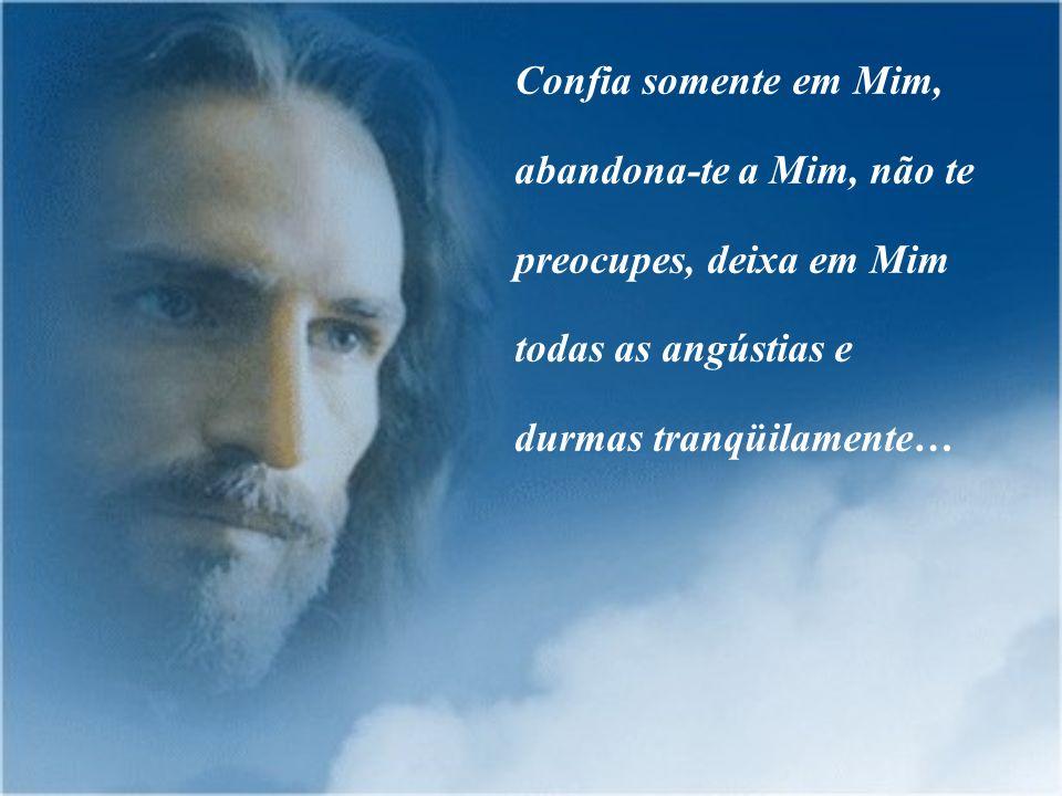 Confia somente em Mim, abandona-te a Mim, não te preocupes, deixa em Mim todas as angústias e durmas tranqüilamente…