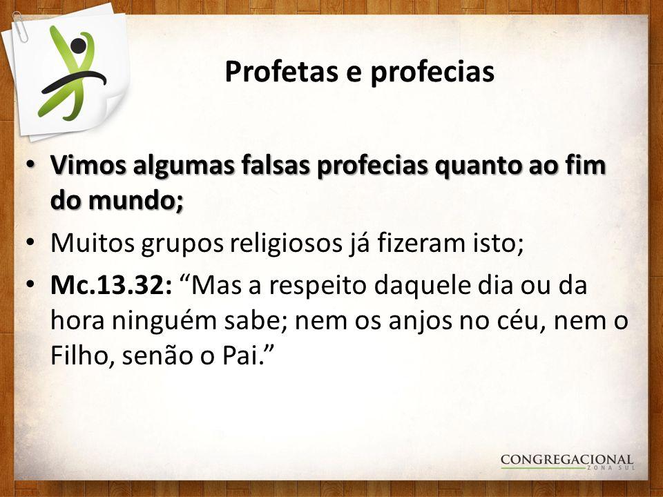 Profetas e profecias Vimos algumas falsas profecias quanto ao fim do mundo; Muitos grupos religiosos já fizeram isto;