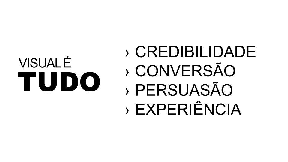CREDIBILIDADE CONVERSÃO PERSUASÃO EXPERIÊNCIA VISUAL É TUDO