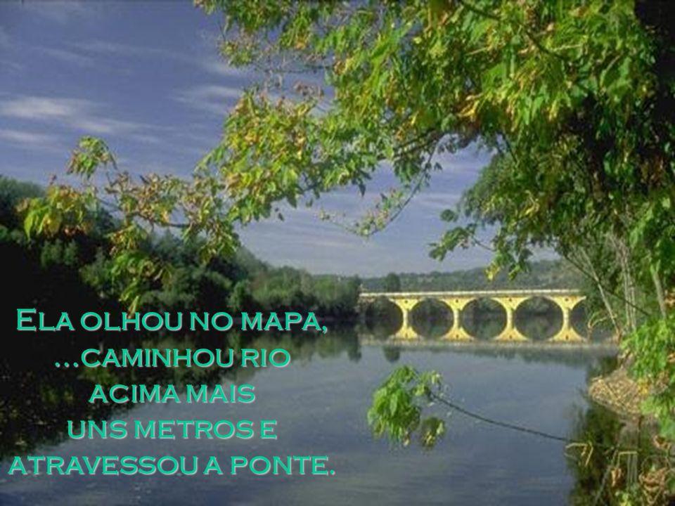 Ela olhou no mapa, ...caminhou rio acima mais