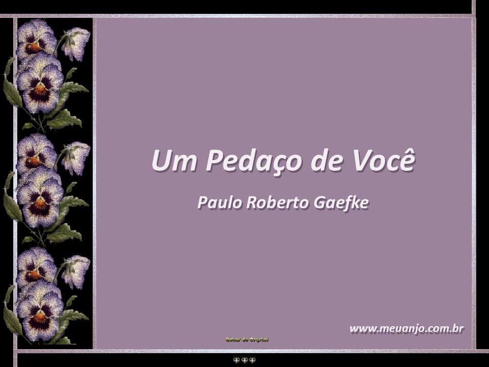 Um Pedaço de Você Paulo Roberto Gaefke www.meuanjo.com.br