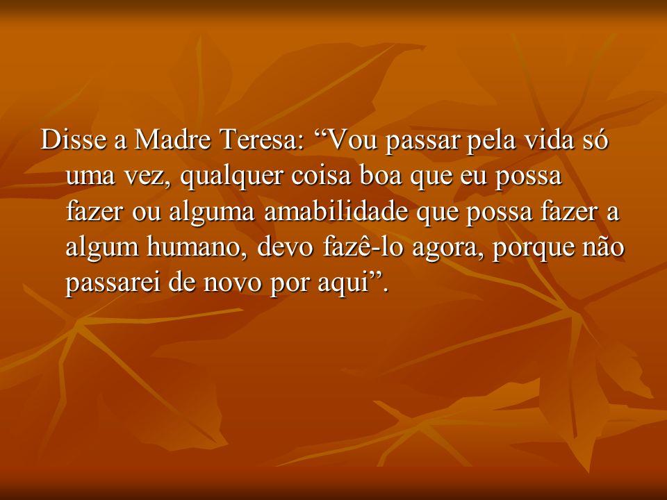 Disse a Madre Teresa: Vou passar pela vida só uma vez, qualquer coisa boa que eu possa fazer ou alguma amabilidade que possa fazer a algum humano, devo fazê-lo agora, porque não passarei de novo por aqui .