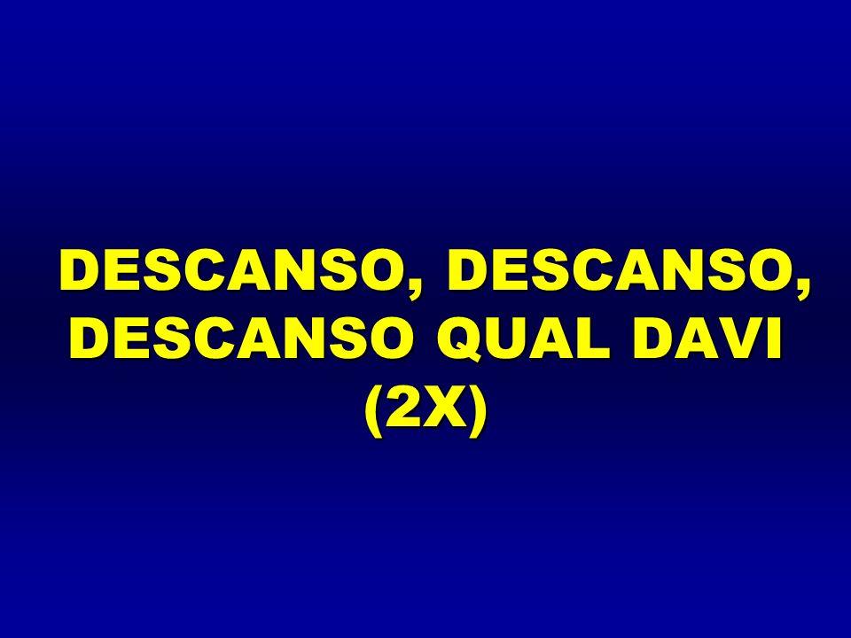 DESCANSO, DESCANSO, DESCANSO QUAL DAVI (2X)