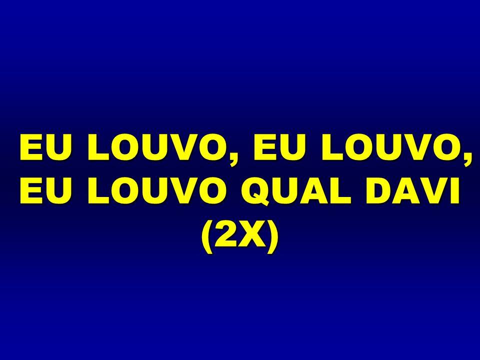 EU LOUVO, EU LOUVO, EU LOUVO QUAL DAVI (2X)