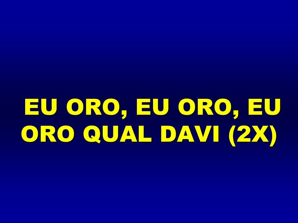 EU ORO, EU ORO, EU ORO QUAL DAVI (2X)