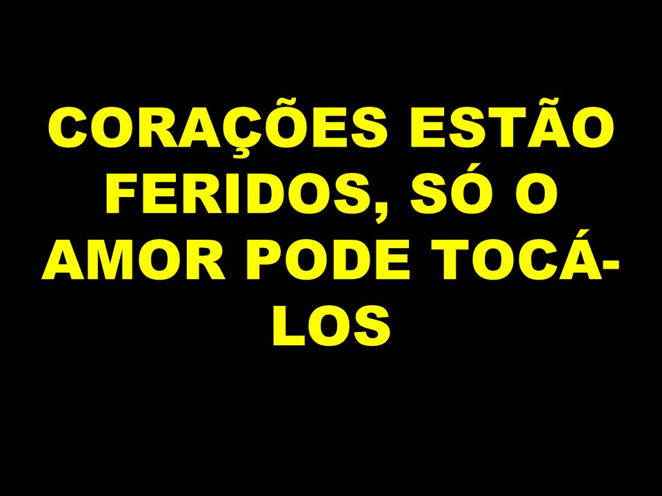 CORAÇÕES ESTÃO FERIDOS, SÓ O AMOR PODE TOCÁ-LOS