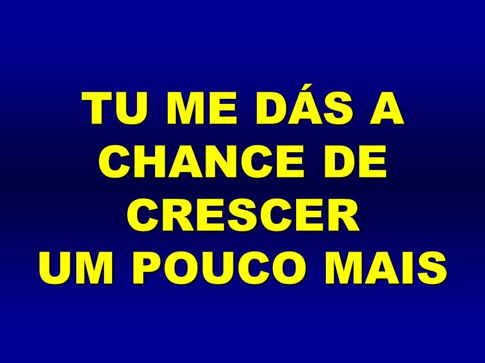 TU ME DÁS A CHANCE DE CRESCER UM POUCO MAIS